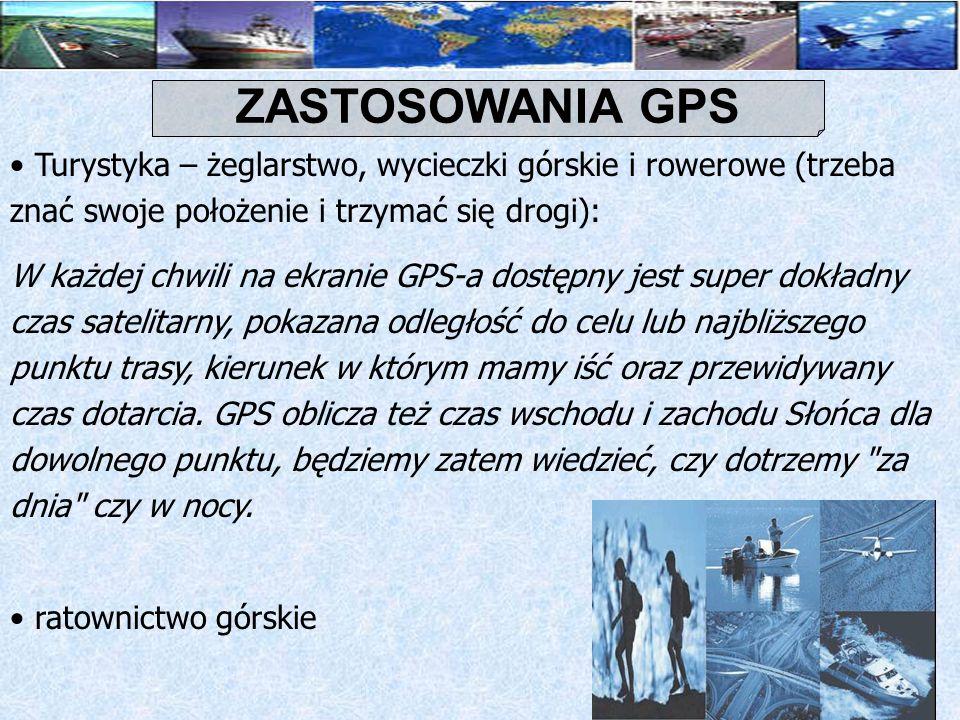 ZASTOSOWANIA GPS Turystyka – żeglarstwo, wycieczki górskie i rowerowe (trzeba znać swoje położenie i trzymać się drogi):
