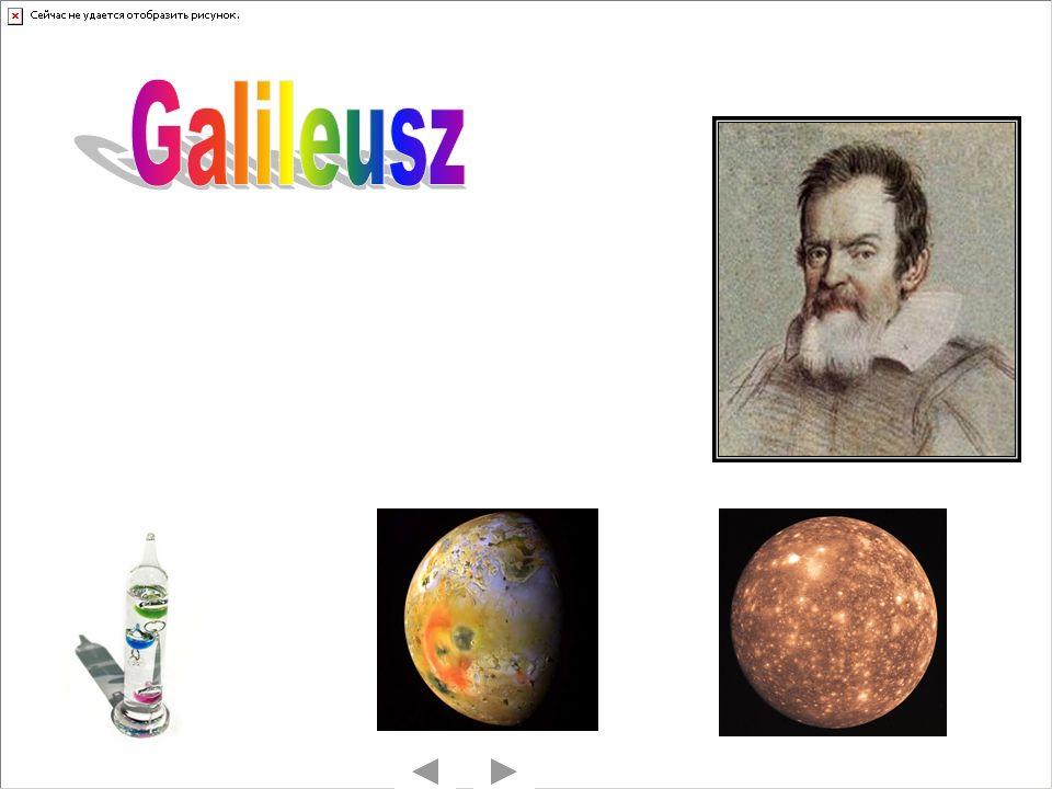Galileusz Włoski astronom, astrolog, fizyk i filozof, twórca podstaw nowożytnej fizyki.