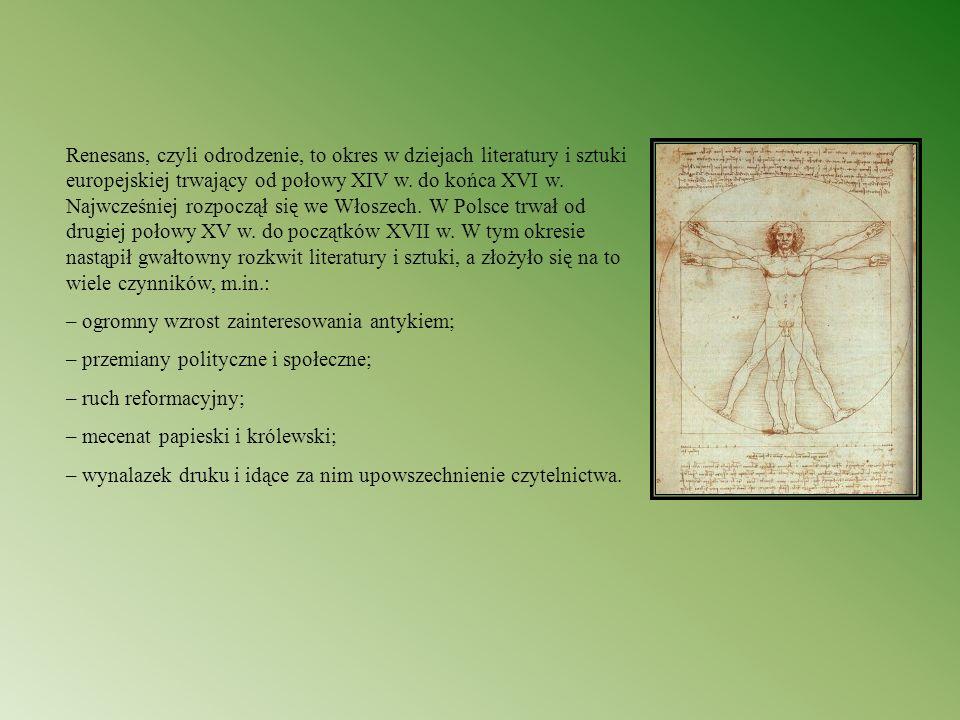 Renesans, czyli odrodzenie, to okres w dziejach literatury i sztuki europejskiej trwający od połowy XIV w. do końca XVI w. Najwcześniej rozpoczął się we Włoszech. W Polsce trwał od drugiej połowy XV w. do początków XVII w. W tym okresie nastąpił gwałtowny rozkwit literatury i sztuki, a złożyło się na to wiele czynników, m.in.: