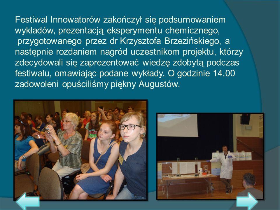 Festiwal Innowatorów zakończył się podsumowaniem wykładów, prezentacją eksperymentu chemicznego, przygotowanego przez dr Krzysztofa Brzezińskiego, a następnie rozdaniem nagród uczestnikom projektu, którzy zdecydowali się zaprezentować wiedzę zdobytą podczas festiwalu, omawiając podane wykłady.