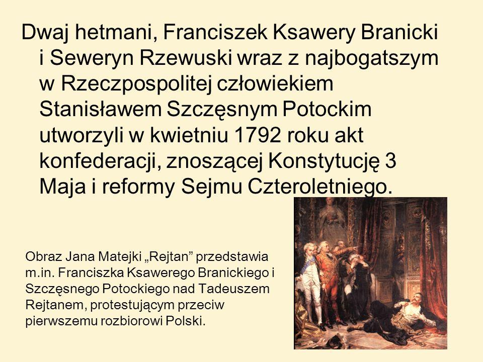 Dwaj hetmani, Franciszek Ksawery Branicki i Seweryn Rzewuski wraz z najbogatszym w Rzeczpospolitej człowiekiem Stanisławem Szczęsnym Potockim utworzyli w kwietniu 1792 roku akt konfederacji, znoszącej Konstytucję 3 Maja i reformy Sejmu Czteroletniego.