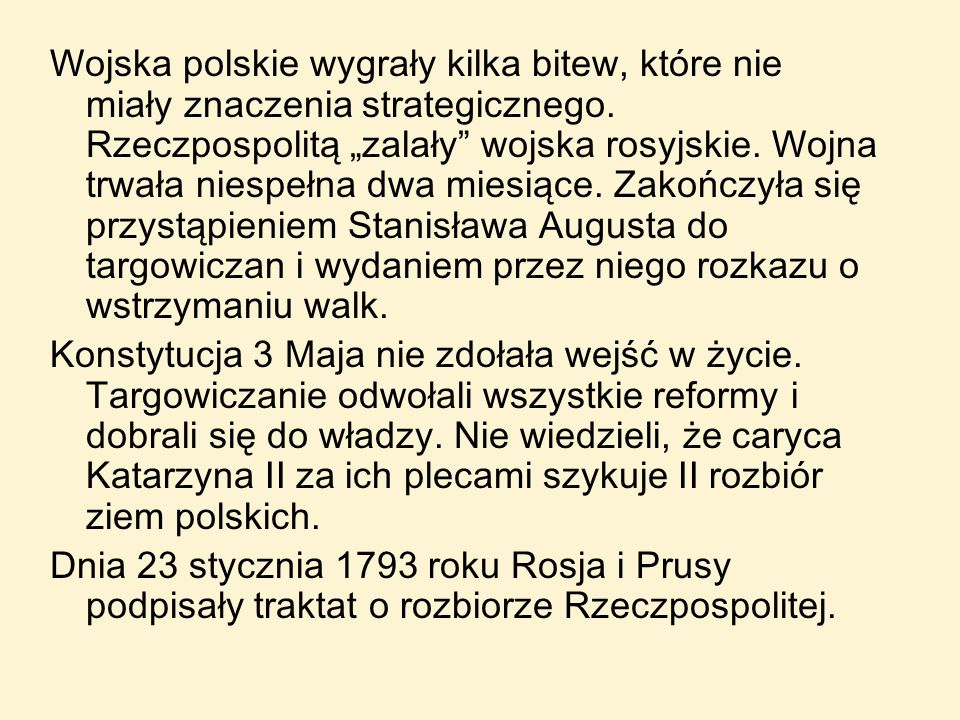 """Wojska polskie wygrały kilka bitew, które nie miały znaczenia strategicznego. Rzeczpospolitą """"zalały wojska rosyjskie. Wojna trwała niespełna dwa miesiące. Zakończyła się przystąpieniem Stanisława Augusta do targowiczan i wydaniem przez niego rozkazu o wstrzymaniu walk."""