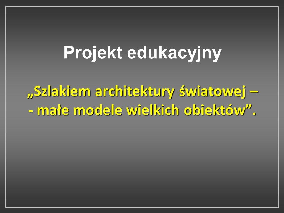 """Projekt edukacyjny """"Szlakiem architektury światowej – - małe modele wielkich obiektów ."""