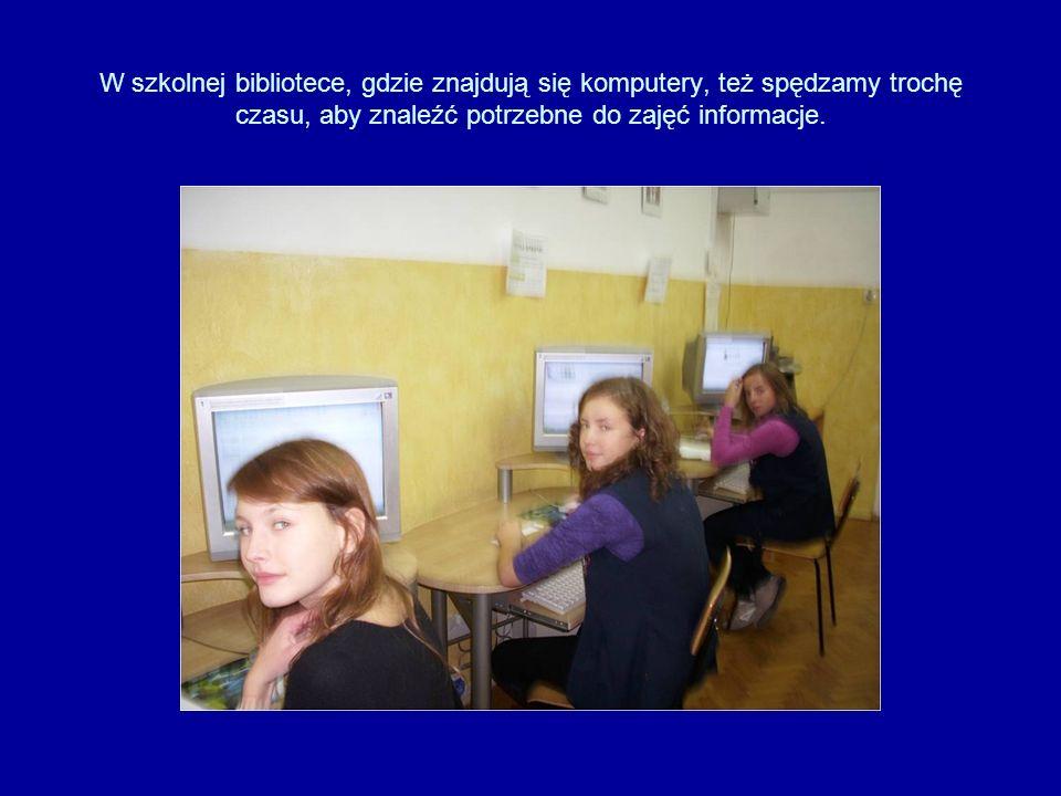 W szkolnej bibliotece, gdzie znajdują się komputery, też spędzamy trochę czasu, aby znaleźć potrzebne do zajęć informacje.