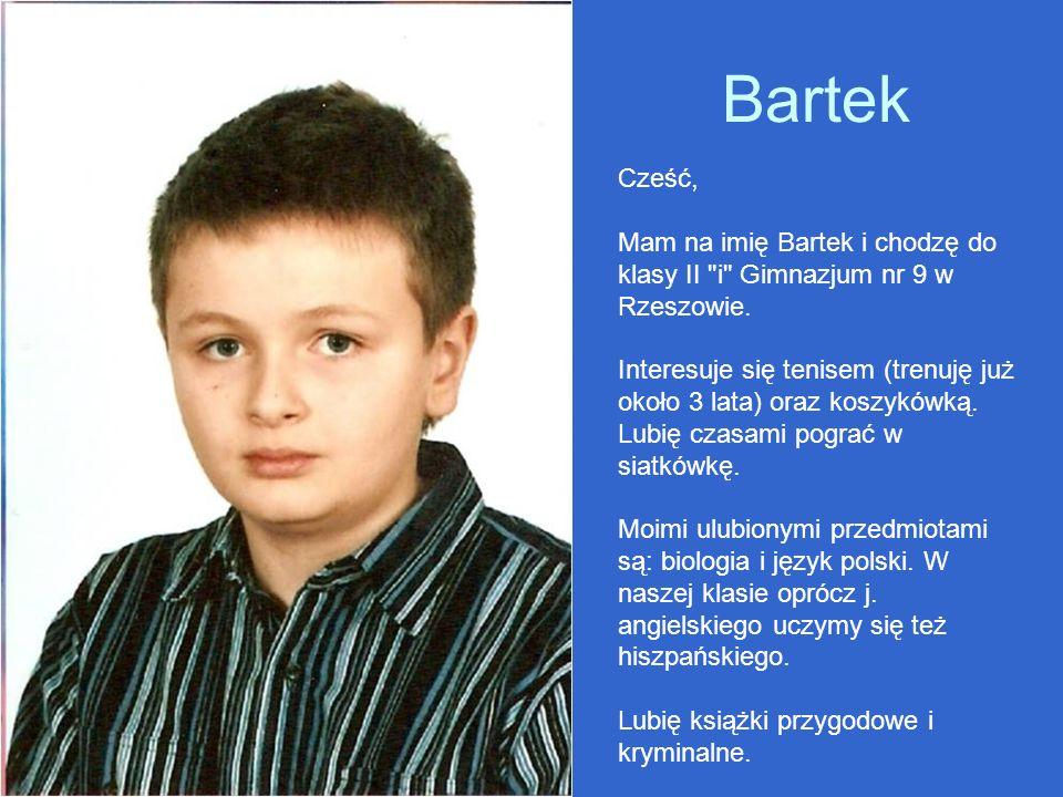 Bartek Cześć, Mam na imię Bartek i chodzę do klasy II i Gimnazjum nr 9 w Rzeszowie.