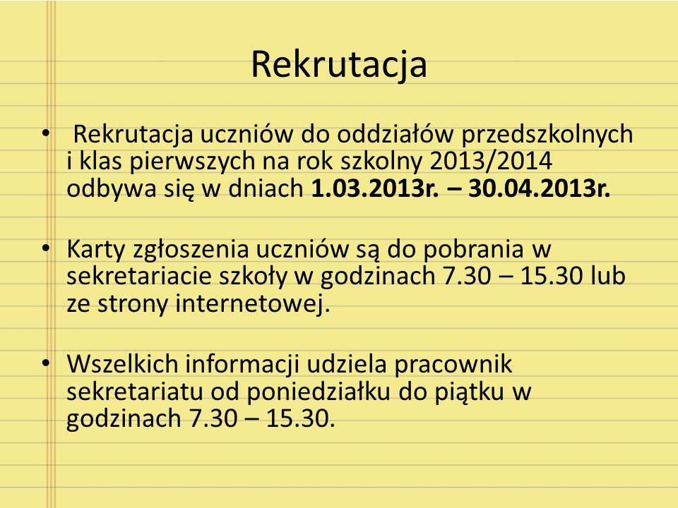 Rekrutacja Rekrutacja uczniów do oddziałów przedszkolnych i klas pierwszych na rok szkolny 2013/2014 odbywa się w dniach 1.03.2013r. – 30.04.2013r.