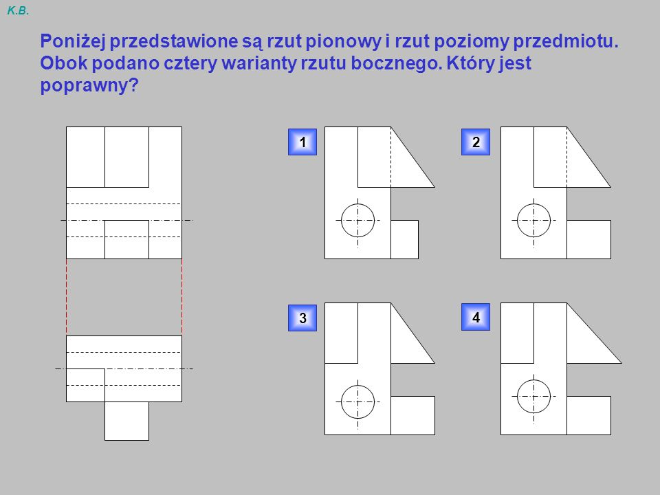 K.B. Poniżej przedstawione są rzut pionowy i rzut poziomy przedmiotu. Obok podano cztery warianty rzutu bocznego. Który jest poprawny