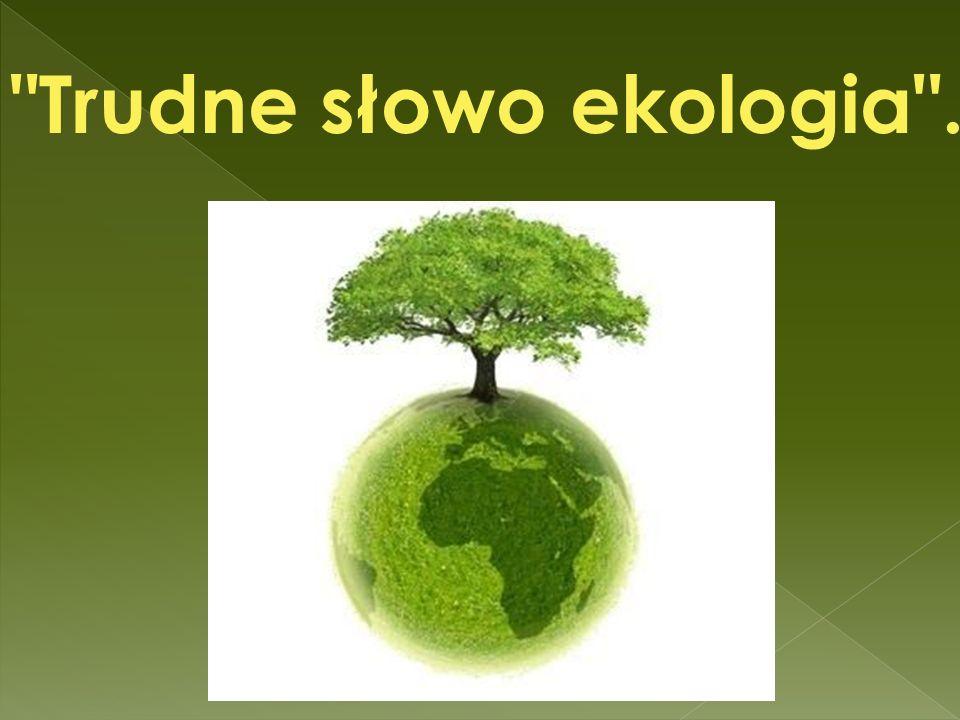 Trudne słowo ekologia .
