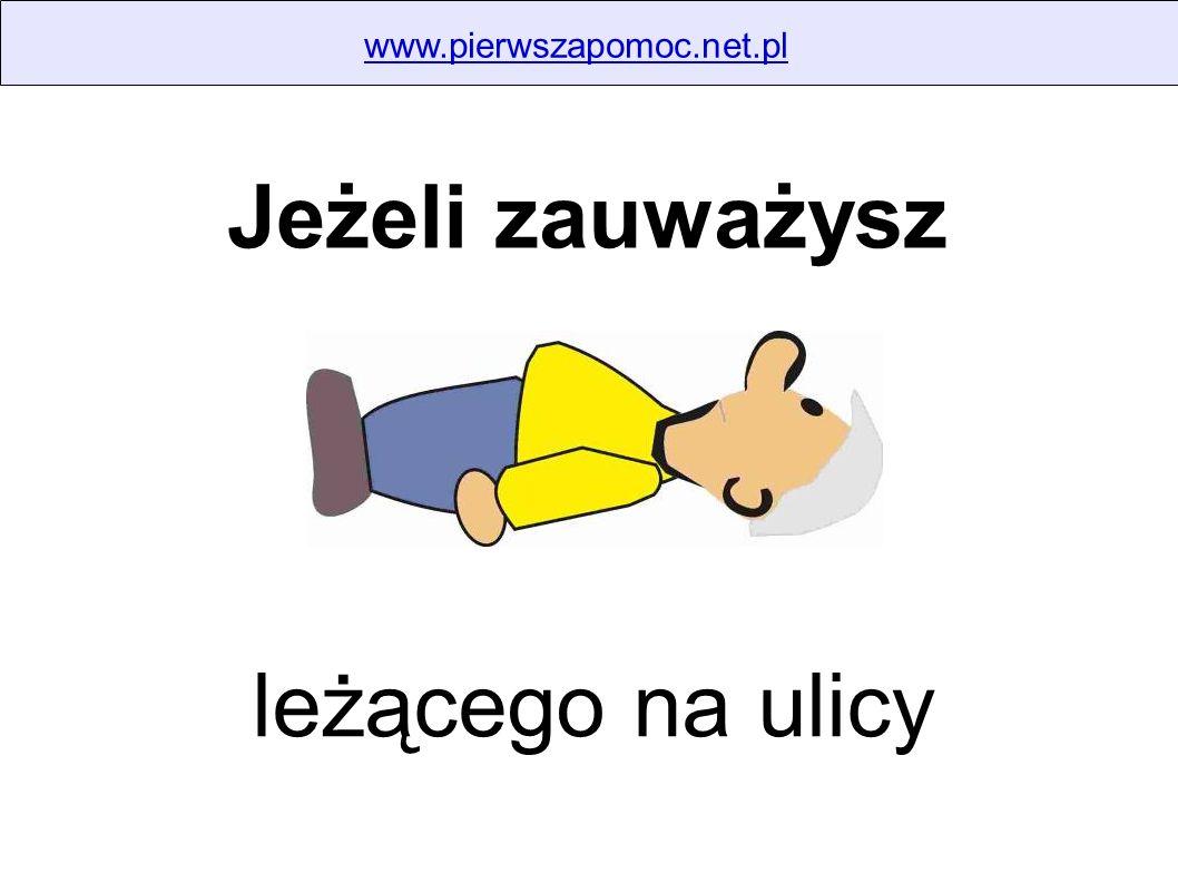 www.pierwszapomoc.net.pl Jeżeli zauważysz leżącego na ulicy