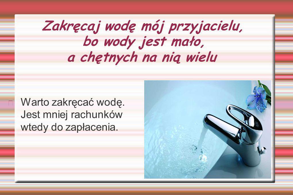 Zakręcaj wodę mój przyjacielu, bo wody jest mało, a chętnych na nią wielu