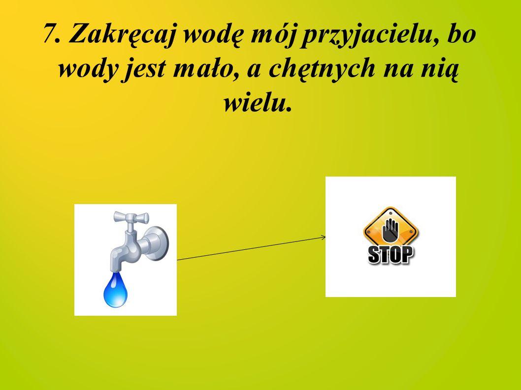 7. Zakręcaj wodę mój przyjacielu, bo wody jest mało, a chętnych na nią wielu.
