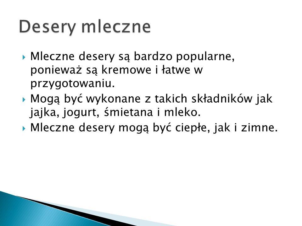 Desery mleczne Mleczne desery są bardzo popularne, ponieważ są kremowe i łatwe w przygotowaniu.