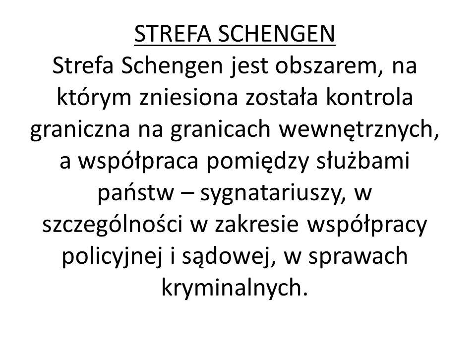 STREFA SCHENGEN Strefa Schengen jest obszarem, na którym zniesiona została kontrola graniczna na granicach wewnętrznych, a współpraca pomiędzy służbami państw – sygnatariuszy, w szczególności w zakresie współpracy policyjnej i sądowej, w sprawach kryminalnych.