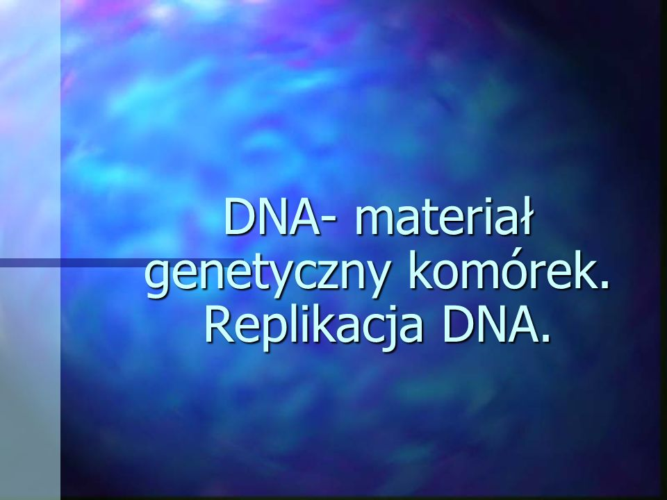 DNA- materiał genetyczny komórek. Replikacja DNA.