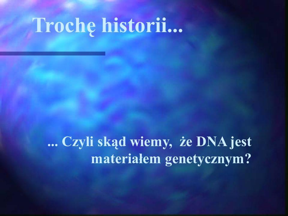 Trochę historii... ... Czyli skąd wiemy, że DNA jest materiałem genetycznym