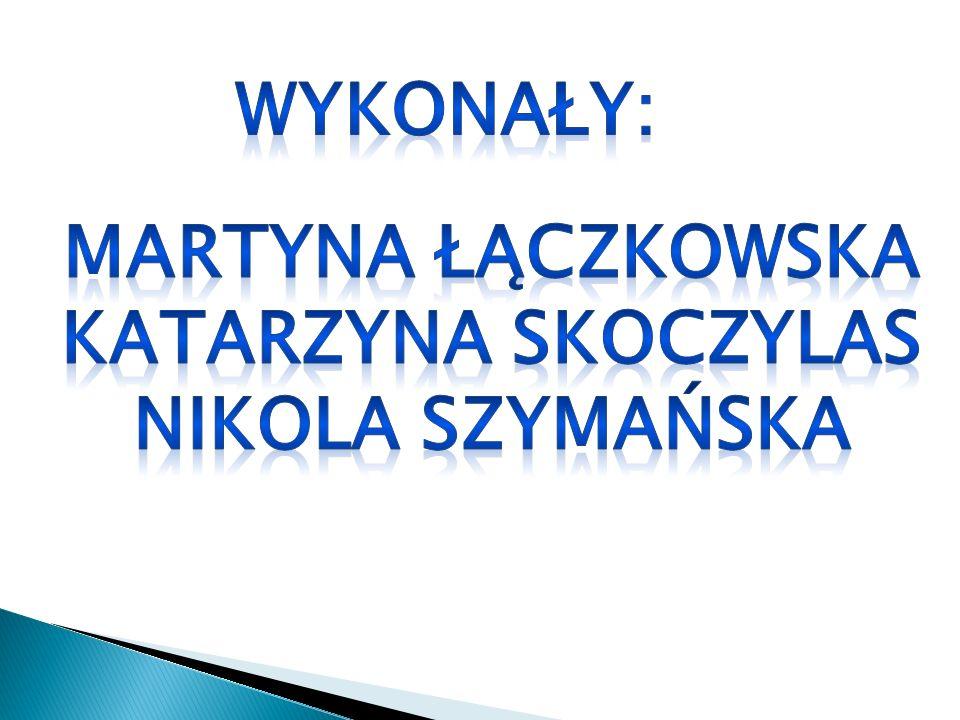 Wykonały: Martyna łączkowska Katarzyna Skoczylas Nikola Szymańska