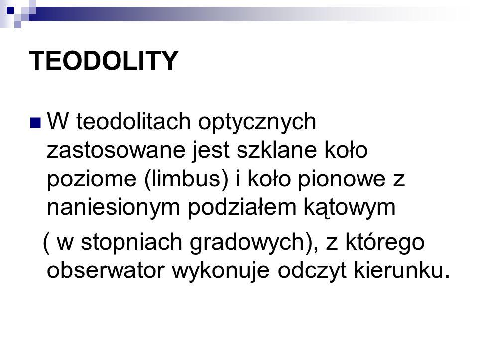 TEODOLITY W teodolitach optycznych zastosowane jest szklane koło poziome (limbus) i koło pionowe z naniesionym podziałem kątowym.