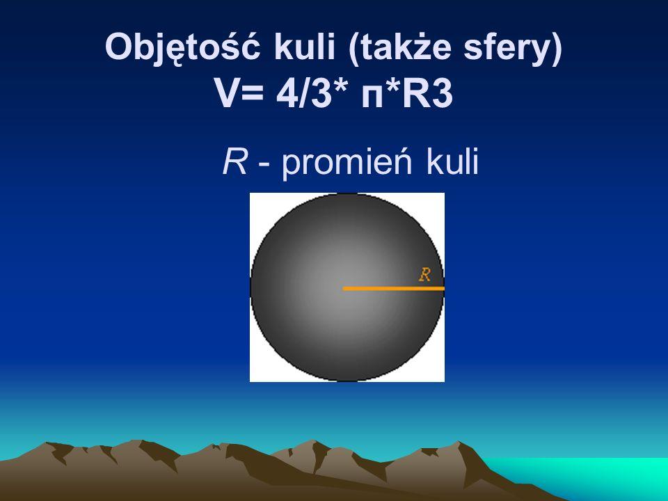Objętość kuli (także sfery) V= 4/3* п*R3 R - promień kuli