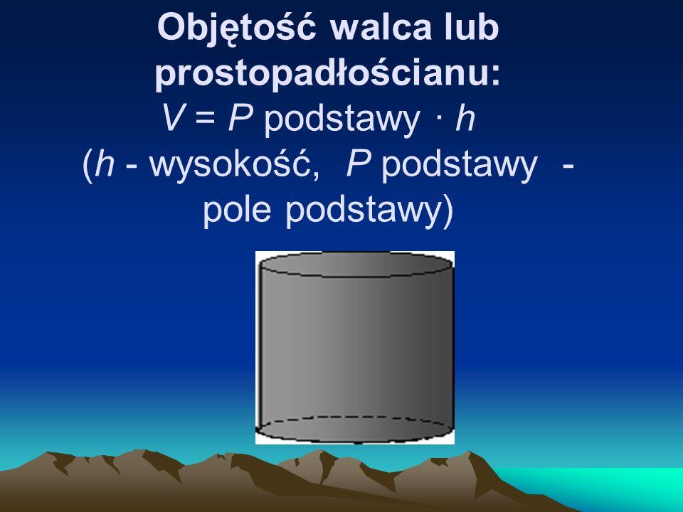 Objętość walca lub prostopadłościanu: V = P podstawy · h (h - wysokość, P podstawy - pole podstawy)