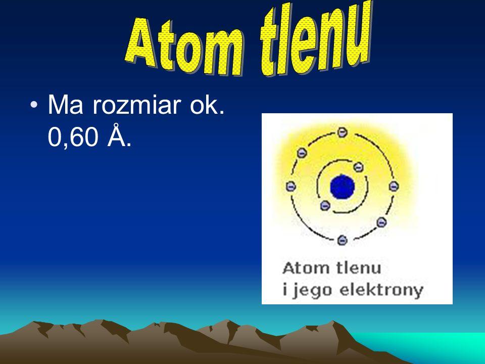 Atom tlenu Ma rozmiar ok. 0,60 Å.