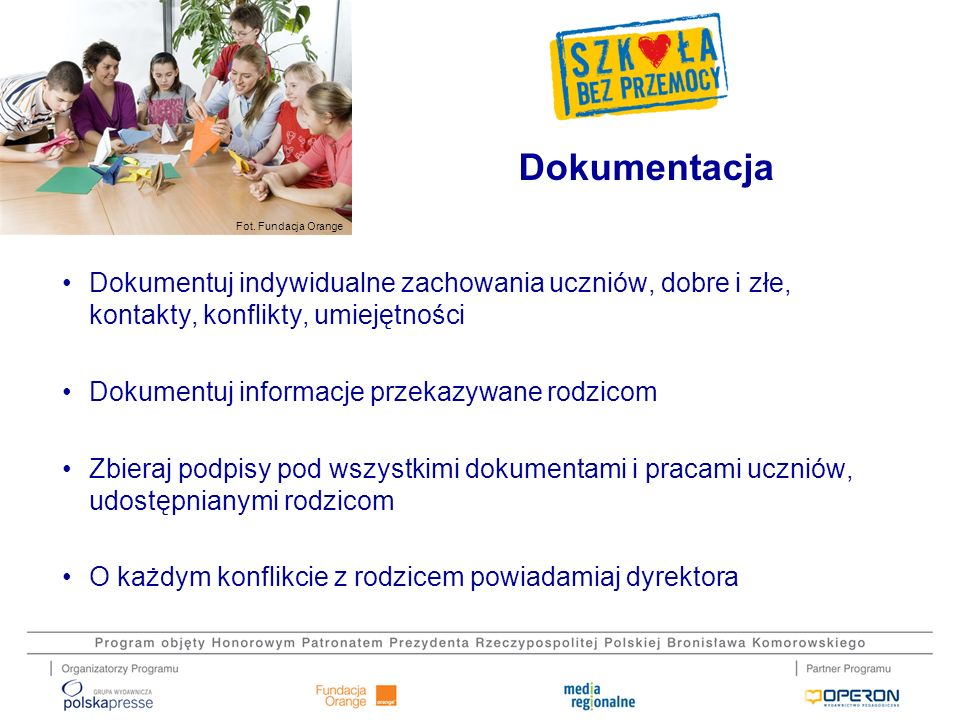 Dokumentacja Dokumentuj indywidualne zachowania uczniów, dobre i złe, kontakty, konflikty, umiejętności.