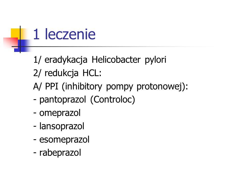 1 leczenie 1/ eradykacja Helicobacter pylori 2/ redukcja HCL: