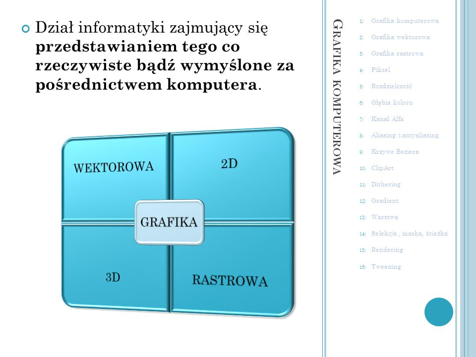 Dział informatyki zajmujący się przedstawianiem tego co rzeczywiste bądź wymyślone za pośrednictwem komputera.