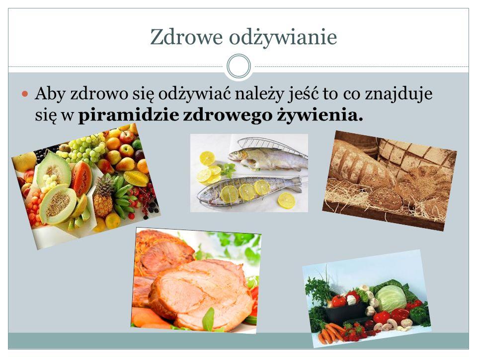 Zdrowe odżywianie Aby zdrowo się odżywiać należy jeść to co znajduje się w piramidzie zdrowego żywienia.