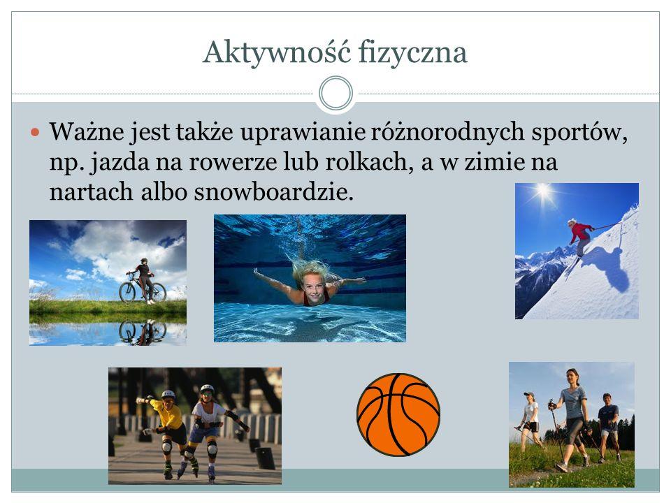 Aktywność fizyczna Ważne jest także uprawianie różnorodnych sportów, np.