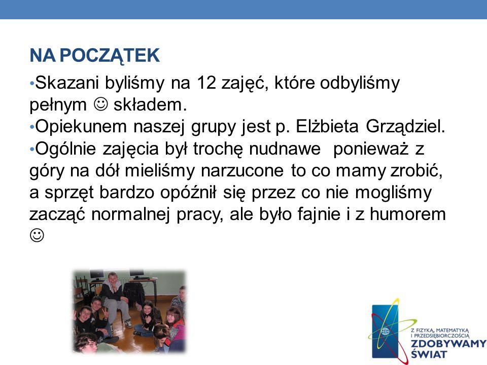 Na początek Skazani byliśmy na 12 zajęć, które odbyliśmy pełnym  składem. Opiekunem naszej grupy jest p. Elżbieta Grządziel.