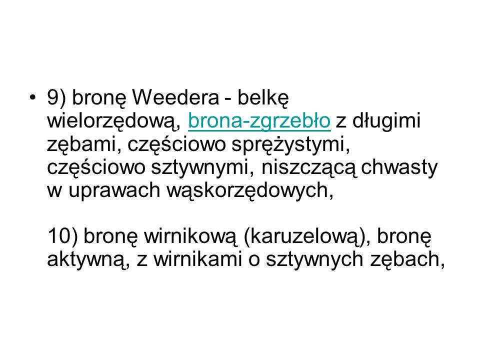 9) bronę Weedera - belkę wielorzędową, brona-zgrzebło z długimi zębami, częściowo sprężystymi, częściowo sztywnymi, niszczącą chwasty w uprawach wąskorzędowych, 10) bronę wirnikową (karuzelową), bronę aktywną, z wirnikami o sztywnych zębach,