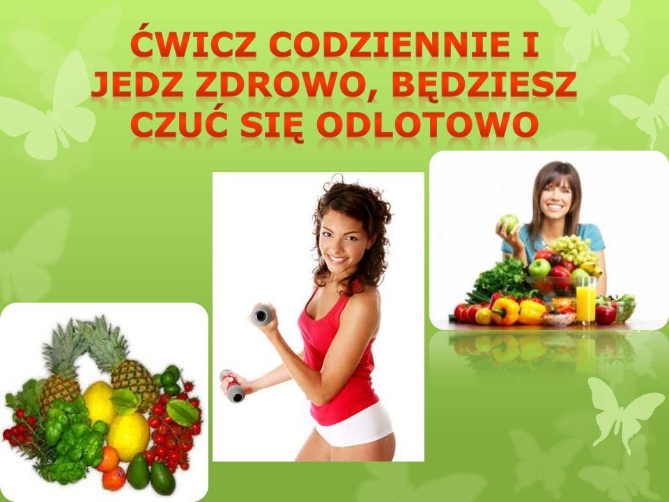 Ćwicz codziennie i jedz zdrowo, będziesz czuć się odlotowo