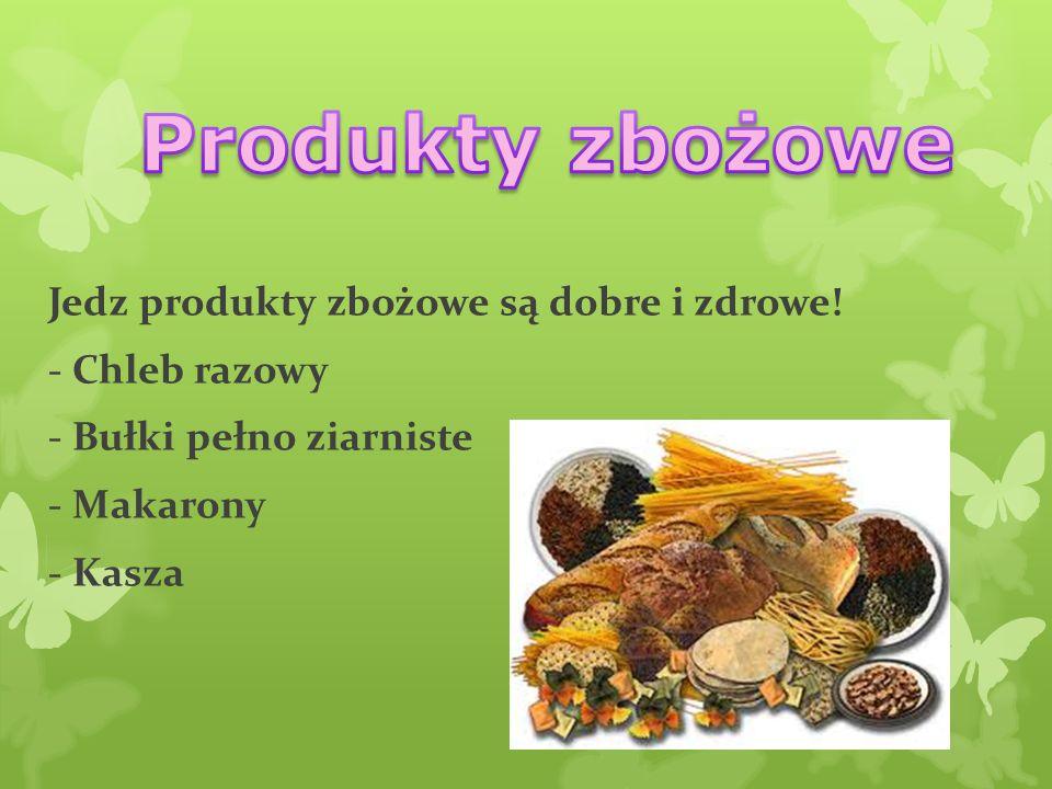 Produkty zbożowe Jedz produkty zbożowe są dobre i zdrowe.