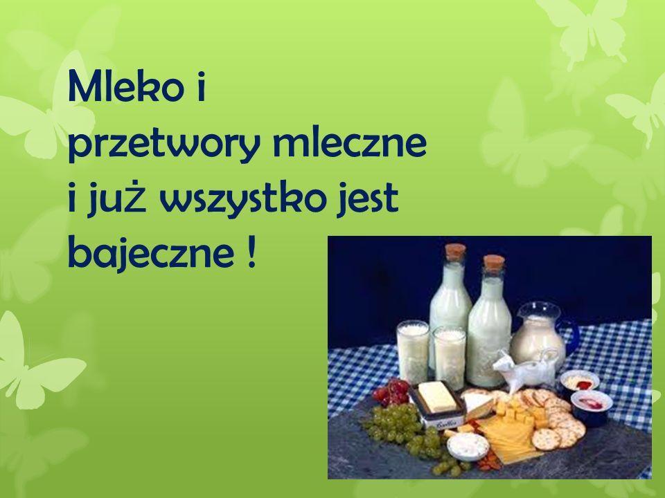 Mleko i przetwory mleczne i już wszystko jest bajeczne !