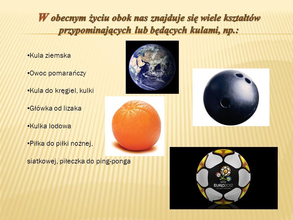 W obecnym życiu obok nas znajduje się wiele kształtów przypominających lub będących kulami, np.: