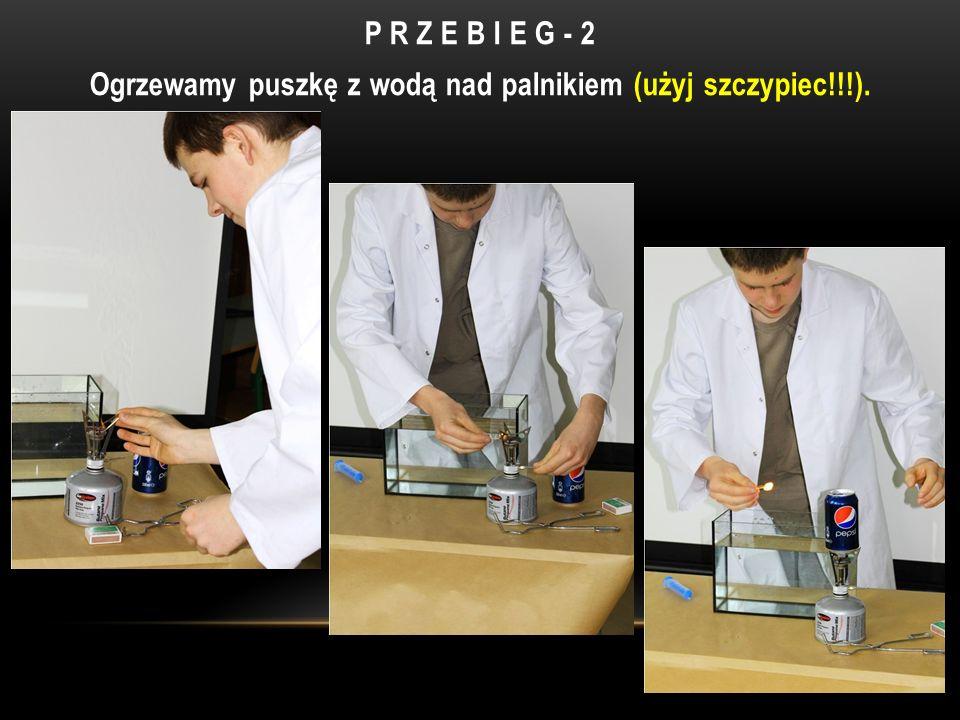 P R Z E B I E G - 2 Ogrzewamy puszkę z wodą nad palnikiem (użyj szczypiec!!!).