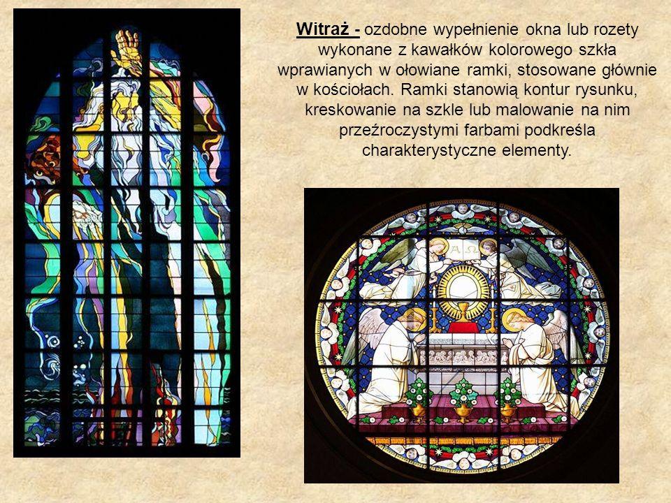 Witraż - ozdobne wypełnienie okna lub rozety wykonane z kawałków kolorowego szkła wprawianych w ołowiane ramki, stosowane głównie w kościołach.