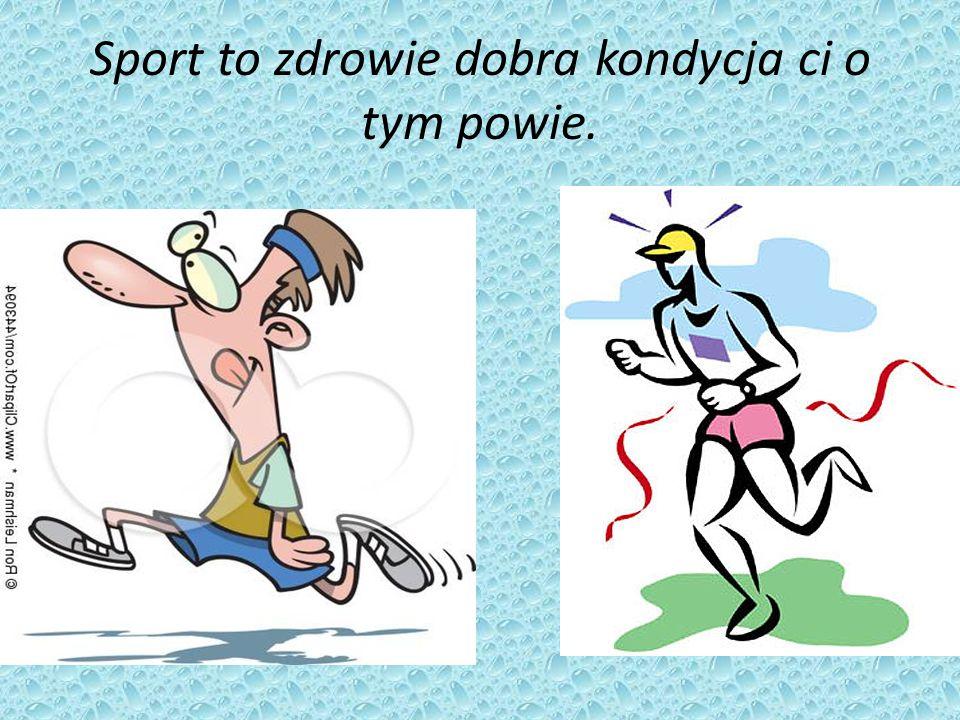 Sport to zdrowie dobra kondycja ci o tym powie.