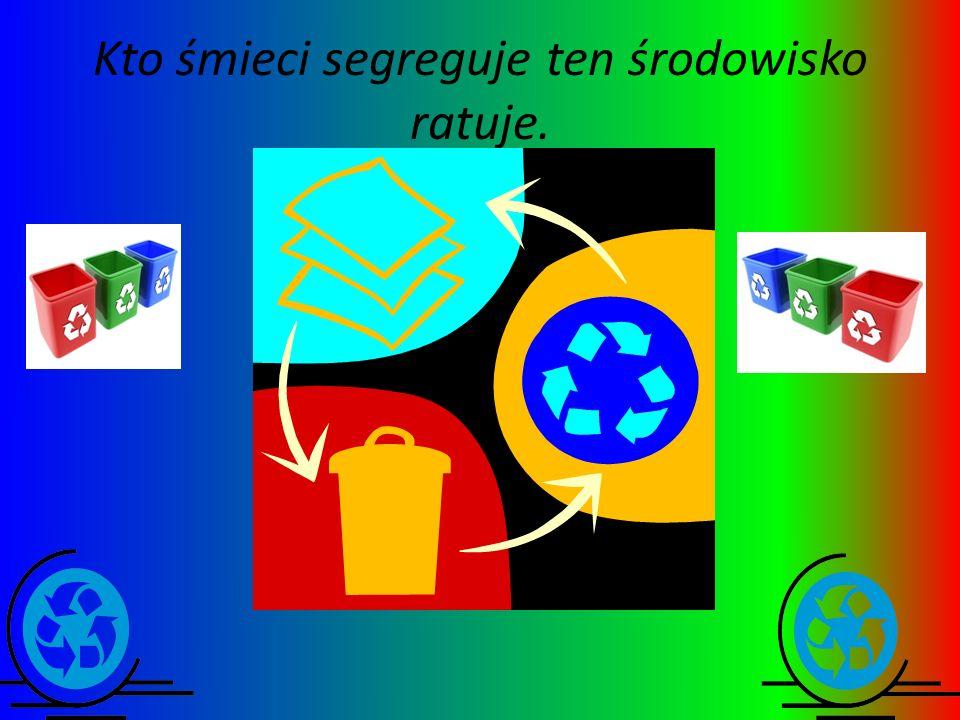 Kto śmieci segreguje ten środowisko ratuje.