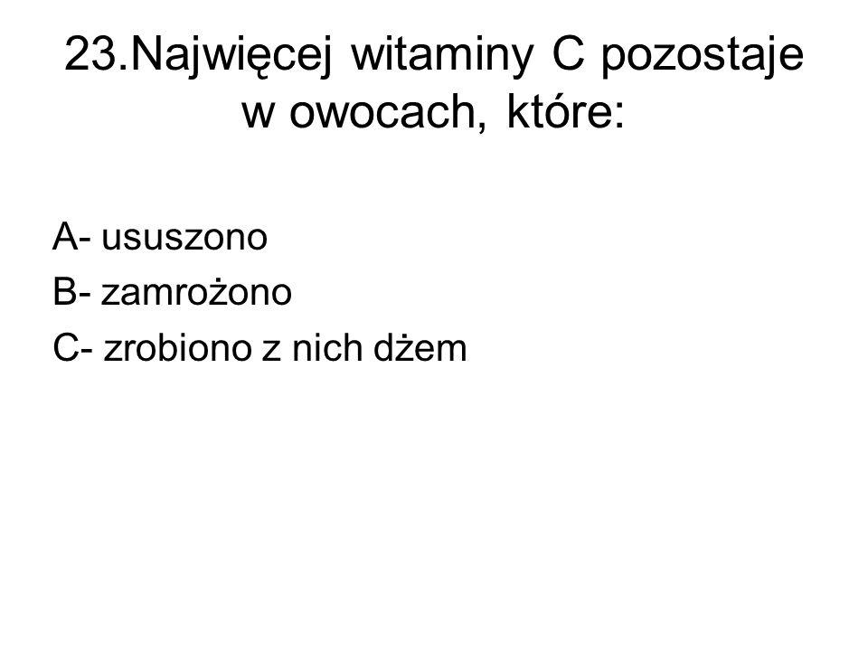 23.Najwięcej witaminy C pozostaje w owocach, które: