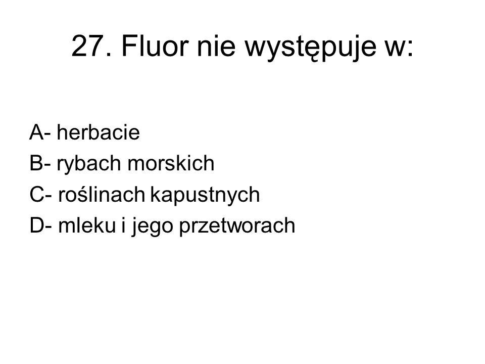 27. Fluor nie występuje w: A- herbacie B- rybach morskich
