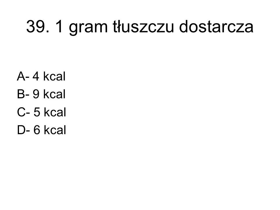 39. 1 gram tłuszczu dostarcza