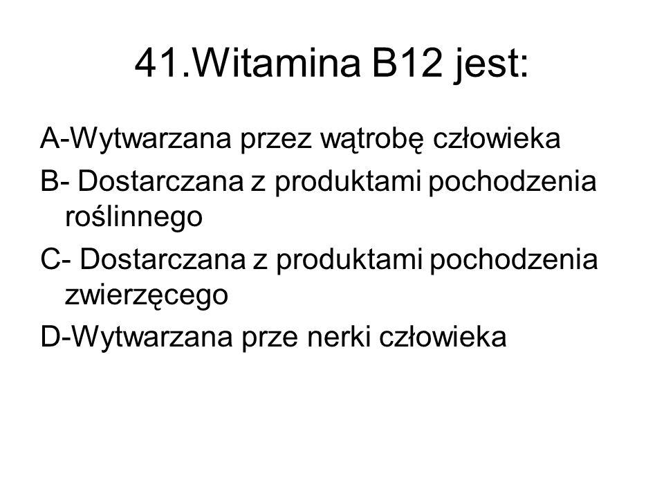 41.Witamina B12 jest: A-Wytwarzana przez wątrobę człowieka