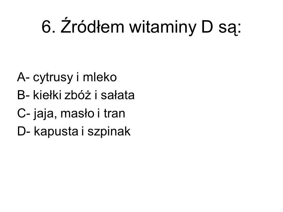 6. Źródłem witaminy D są: A- cytrusy i mleko B- kiełki zbóż i sałata
