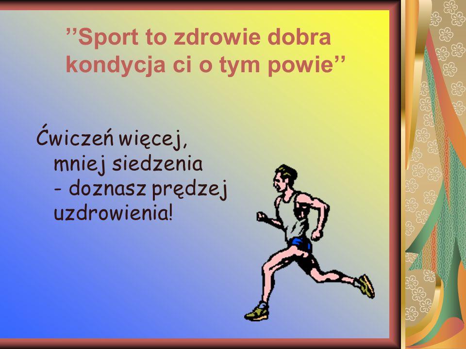''Sport to zdrowie dobra kondycja ci o tym powie''