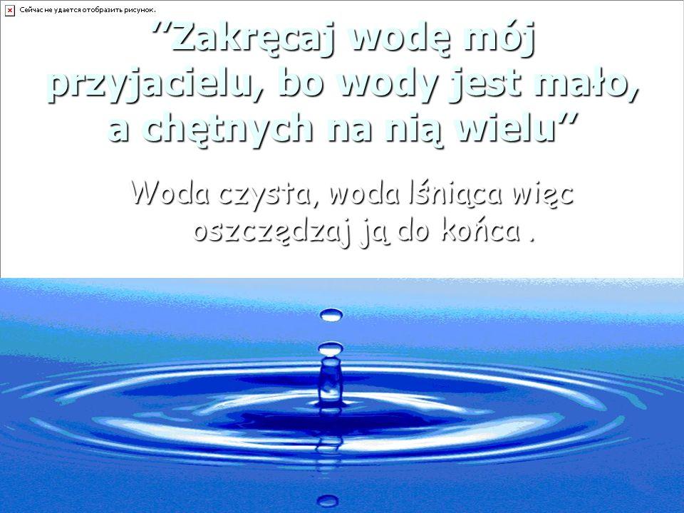 Woda czysta, woda lśniąca więc oszczędzaj ją do końca .