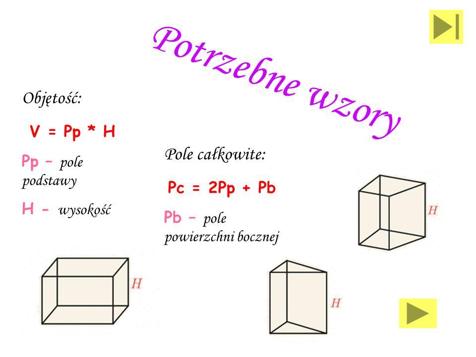 Potrzebne wzory Objętość: V = Pp * H Pole całkowite: Pc = 2Pp + Pb