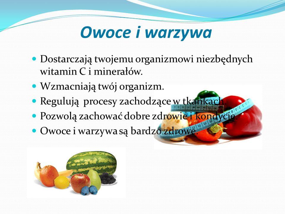Owoce i warzywa Dostarczają twojemu organizmowi niezbędnych witamin C i minerałów. Wzmacniają twój organizm.