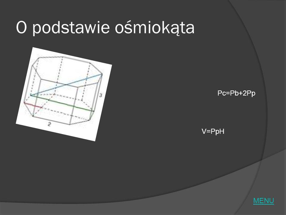 O podstawie ośmiokąta Pc=Pb+2Pp V=PpH MENU
