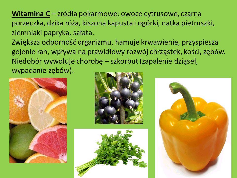 Witamina C – źródła pokarmowe: owoce cytrusowe, czarna porzeczka, dzika róża, kiszona kapusta i ogórki, natka pietruszki, ziemniaki papryka, sałata.